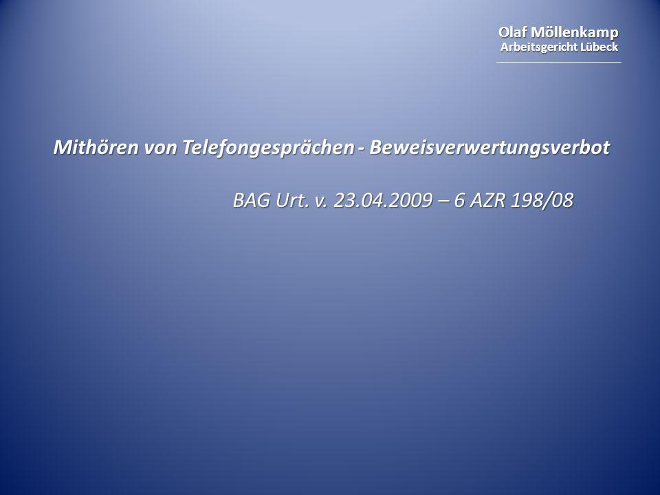 Olaf Möllenkamp Arbeitsgericht Lübeck Mithören von Telefongesprächen - Beweisverwertungsverbot BAG Urt. v. 23.04.2009 – 6 AZR 198/08 BAG Urt. v. 23.04