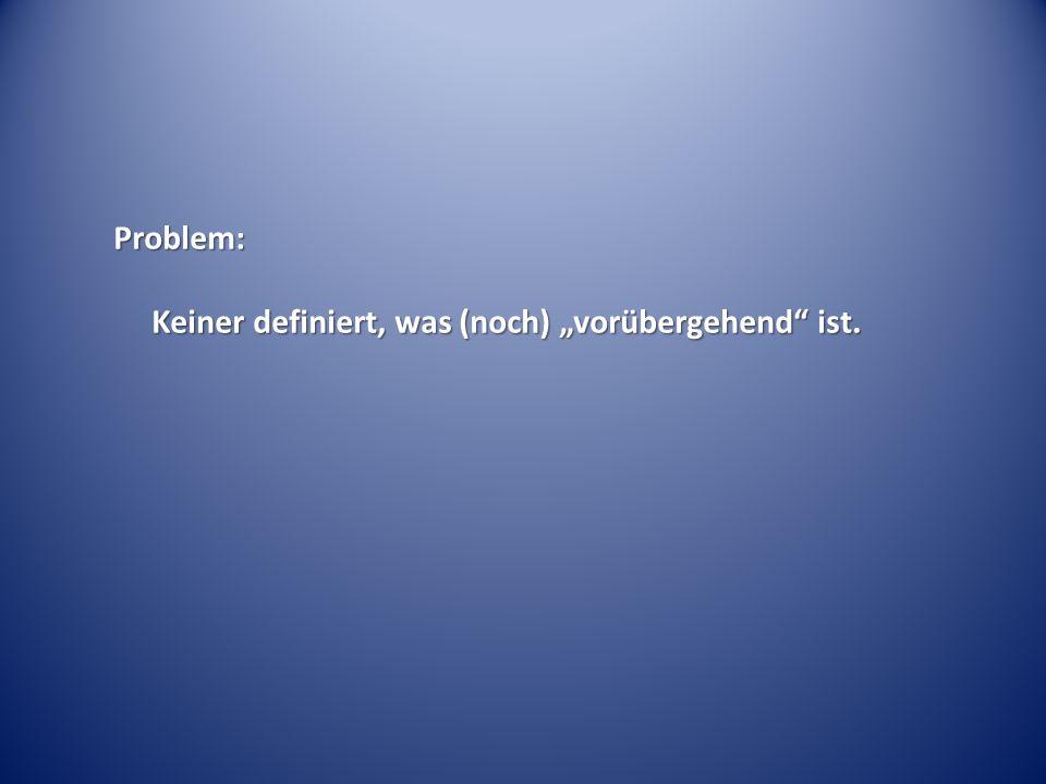 Problem: Keiner definiert, was (noch) vorübergehend ist.