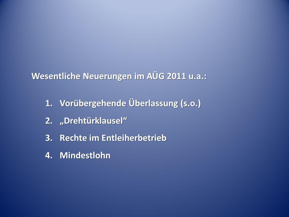 Wesentliche Neuerungen im AÜG 2011 u.a.: 1.Vorübergehende Überlassung (s.o.) 2.Drehtürklausel 3.Rechte im Entleiherbetrieb 4.Mindestlohn