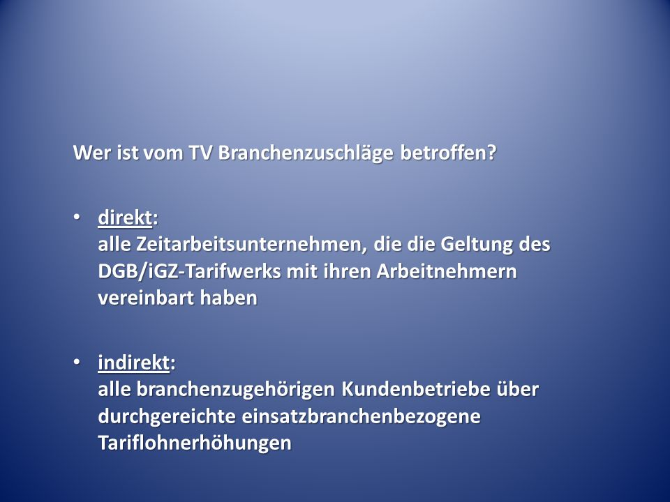 Wer ist vom TV Branchenzuschläge betroffen? direkt: alle Zeitarbeitsunternehmen, die die Geltung des DGB/iGZ-Tarifwerks mit ihren Arbeitnehmern verein