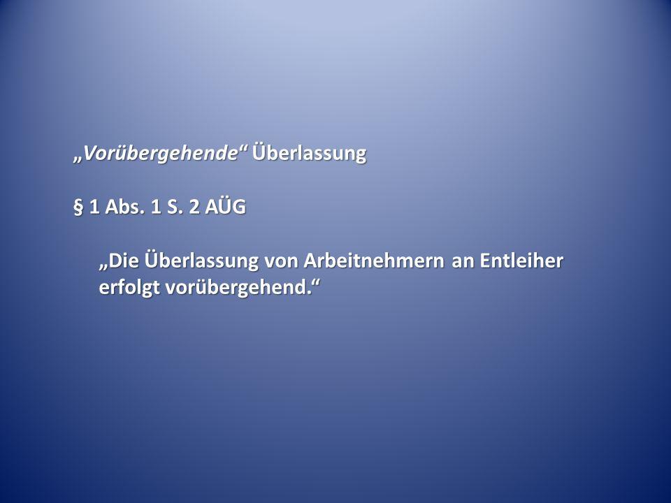 Vorübergehende ÜberlassungVorübergehende Überlassung § 1 Abs. 1 S. 2 AÜG Die Überlassung von Arbeitnehmern an Entleiher erfolgt vorübergehend.
