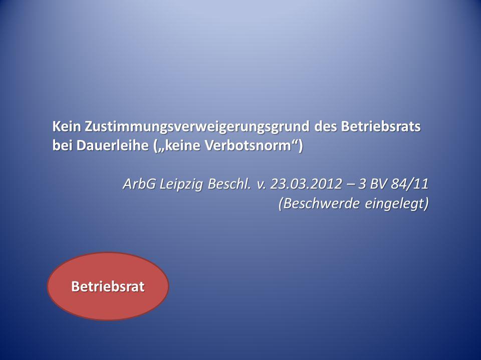 Kein Zustimmungsverweigerungsgrund des Betriebsrats bei Dauerleihe (keine Verbotsnorm) ArbG Leipzig Beschl. v. 23.03.2012 – 3 BV 84/11 (Beschwerde ein
