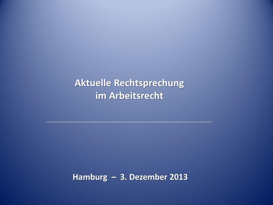 Hamburg – 3. Dezember 2013 Aktuelle Rechtsprechung im Arbeitsrecht