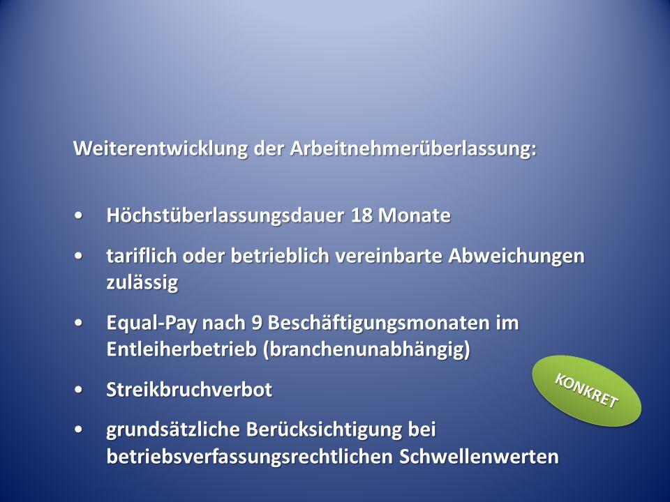Weiterentwicklung der Arbeitnehmerüberlassung: Höchstüberlassungsdauer 18 MonateHöchstüberlassungsdauer 18 Monate tariflich oder betrieblich vereinbarte Abweichungen zulässigtariflich oder betrieblich vereinbarte Abweichungen zulässig Equal-Pay nach 9 Beschäftigungsmonaten im Entleiherbetrieb (branchenunabhängig)Equal-Pay nach 9 Beschäftigungsmonaten im Entleiherbetrieb (branchenunabhängig) StreikbruchverbotStreikbruchverbot grundsätzliche Berücksichtigung bei betriebsverfassungsrechtlichen Schwellenwertengrundsätzliche Berücksichtigung bei betriebsverfassungsrechtlichen Schwellenwerten KONKRETKONKRET