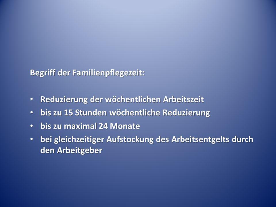 Begriff der Familienpflegezeit: Reduzierung der wöchentlichen Arbeitszeit Reduzierung der wöchentlichen Arbeitszeit bis zu 15 Stunden wöchentliche Red