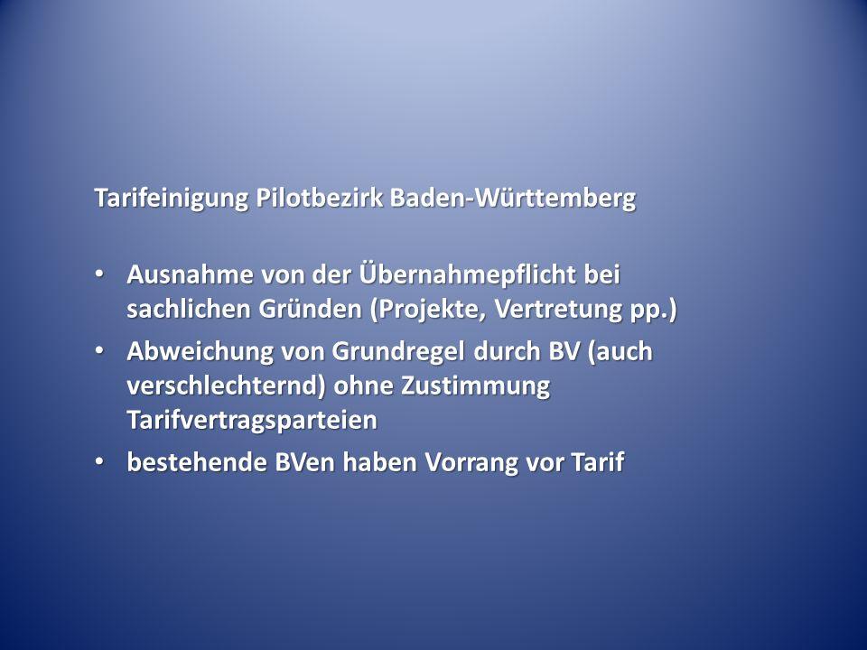 Tarifeinigung Pilotbezirk Baden-Württemberg Ausnahme von der Übernahmepflicht bei sachlichen Gründen (Projekte, Vertretung pp.) Ausnahme von der Übernahmepflicht bei sachlichen Gründen (Projekte, Vertretung pp.) Abweichung von Grundregel durch BV (auch verschlechternd) ohne Zustimmung Tarifvertragsparteien Abweichung von Grundregel durch BV (auch verschlechternd) ohne Zustimmung Tarifvertragsparteien bestehende BVen haben Vorrang vor Tarif bestehende BVen haben Vorrang vor Tarif