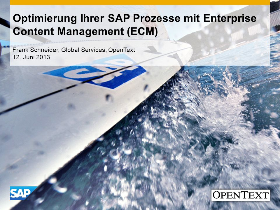 Optimierung Ihrer SAP Prozesse mit Enterprise Content Management (ECM) Frank Schneider, Global Services, OpenText 12. Juni 2013
