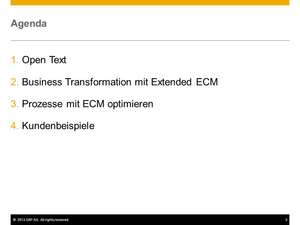©2013 SAP AG. All rights reserved.3 Agenda 1.Open Text 2.Business Transformation mit Extended ECM 3.Prozesse mit ECM optimieren 4.Kundenbeispiele