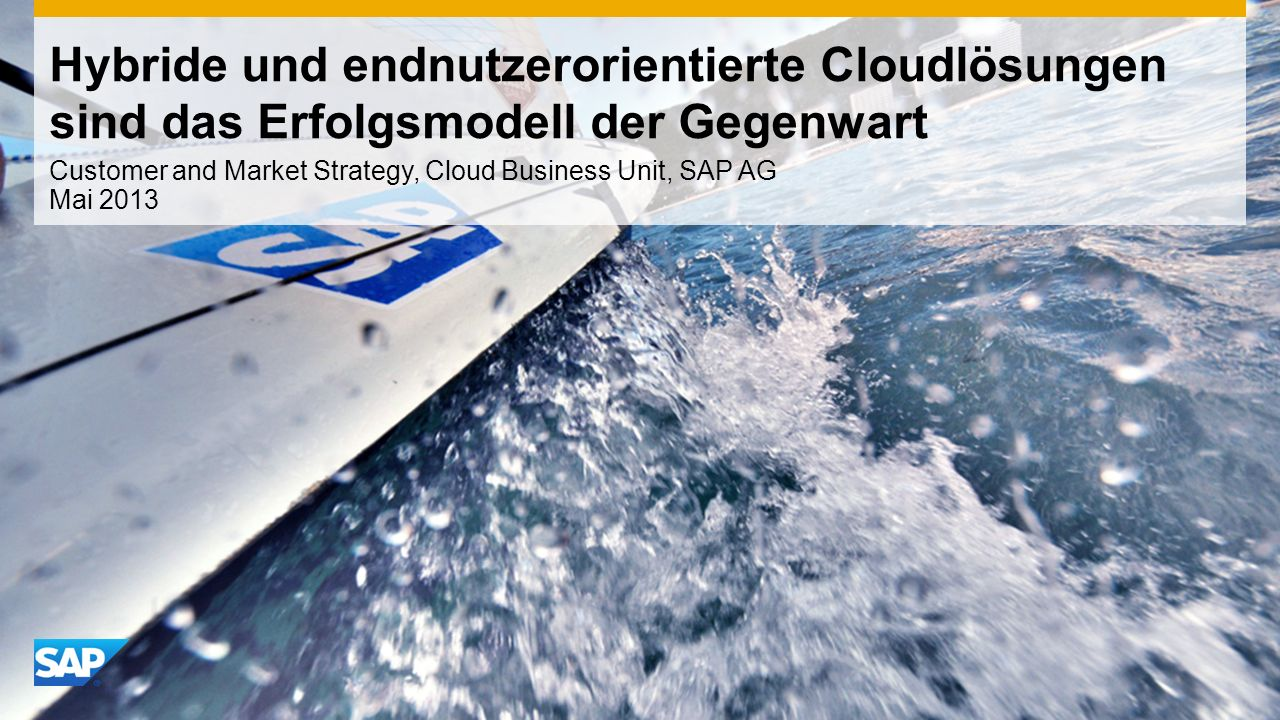 Hybride und endnutzerorientierte Cloudlösungen sind das Erfolgsmodell der Gegenwart Customer and Market Strategy, Cloud Business Unit, SAP AG Mai 2013