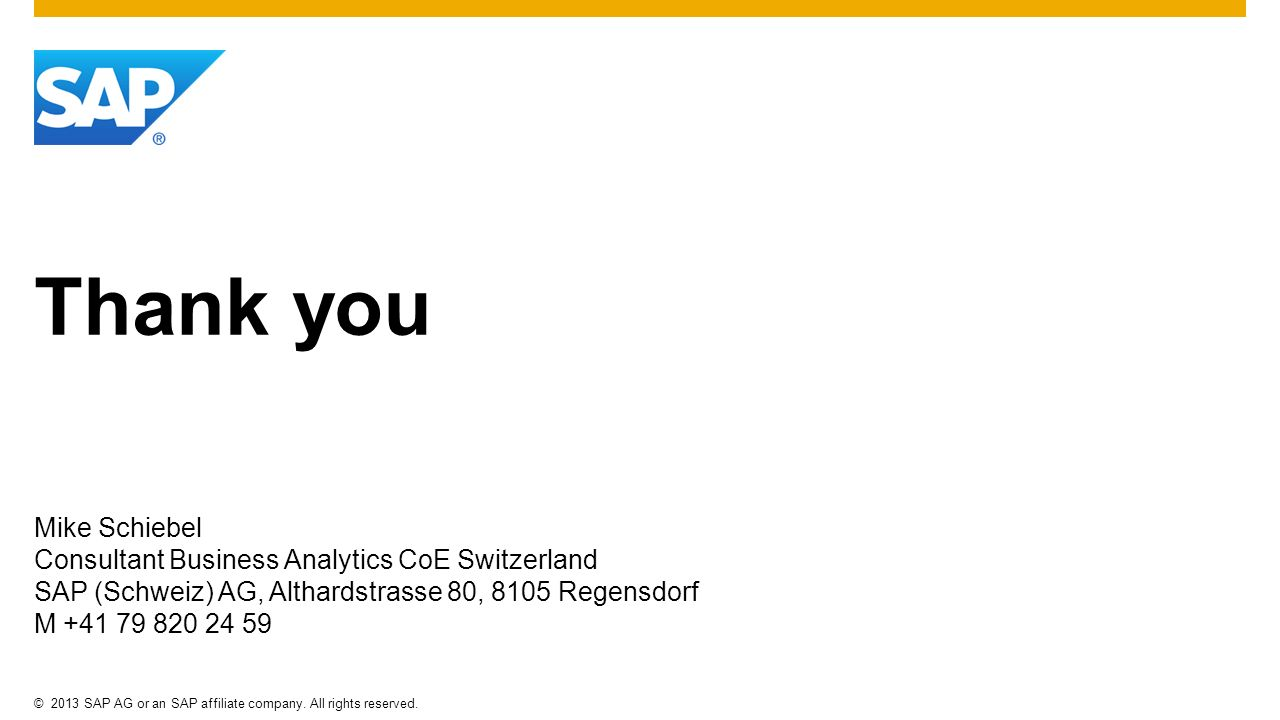 ©2013 SAP AG or an SAP affiliate company. All rights reserved. Thank you Mike Schiebel Consultant Business Analytics CoE Switzerland SAP (Schweiz) AG,