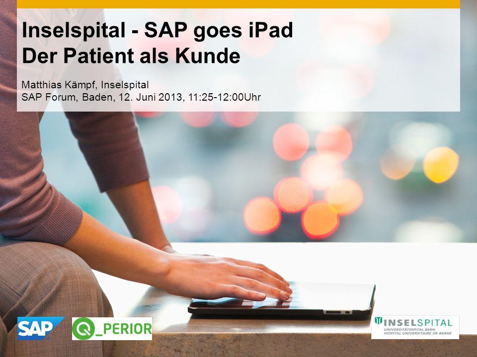Inselspital - SAP goes iPad Der Patient als Kunde Matthias Kämpf, Inselspital SAP Forum, Baden, 12. Juni 2013, 11:25-12:00Uhr