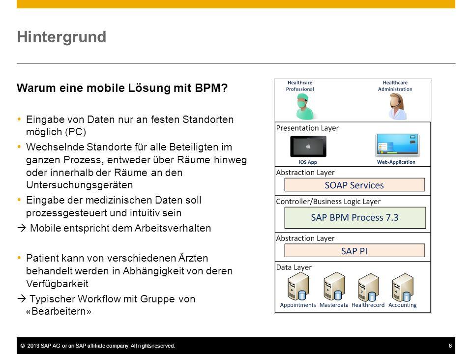 ©2013 SAP AG or an SAP affiliate company. All rights reserved.6 Hintergrund Warum eine mobile Lösung mit BPM? Eingabe von Daten nur an festen Standort