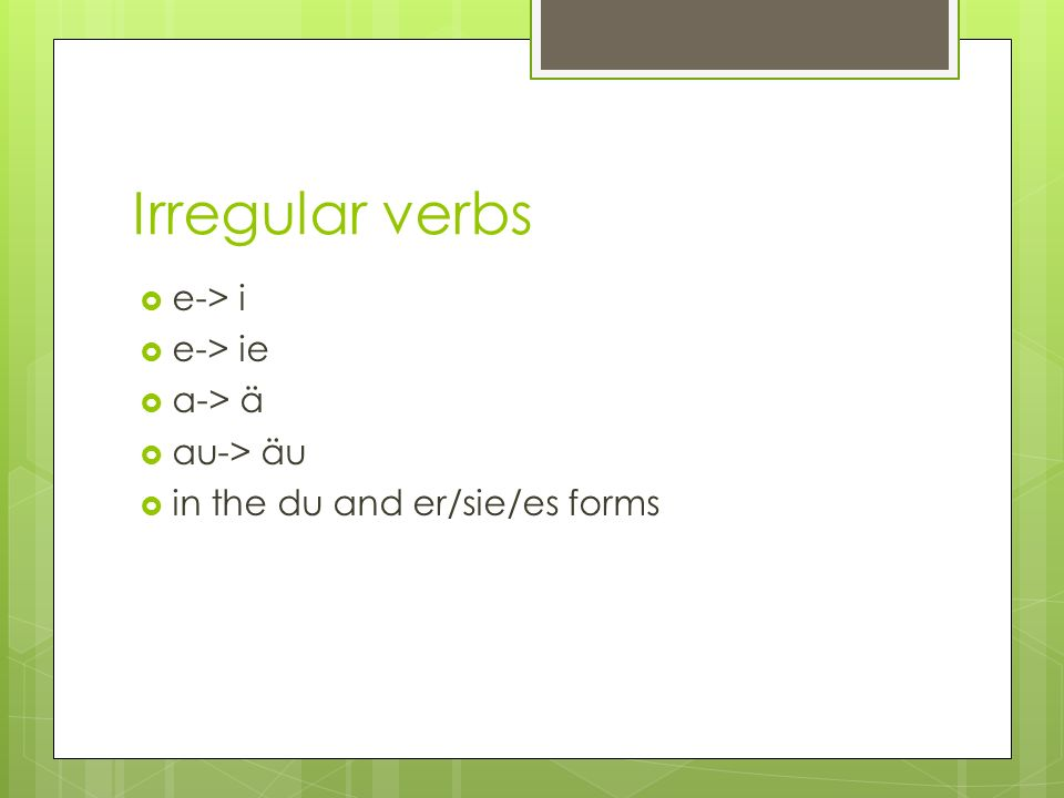 Irregular verbs e-> i e-> ie a-> ä au-> äu in the du and er/sie/es forms