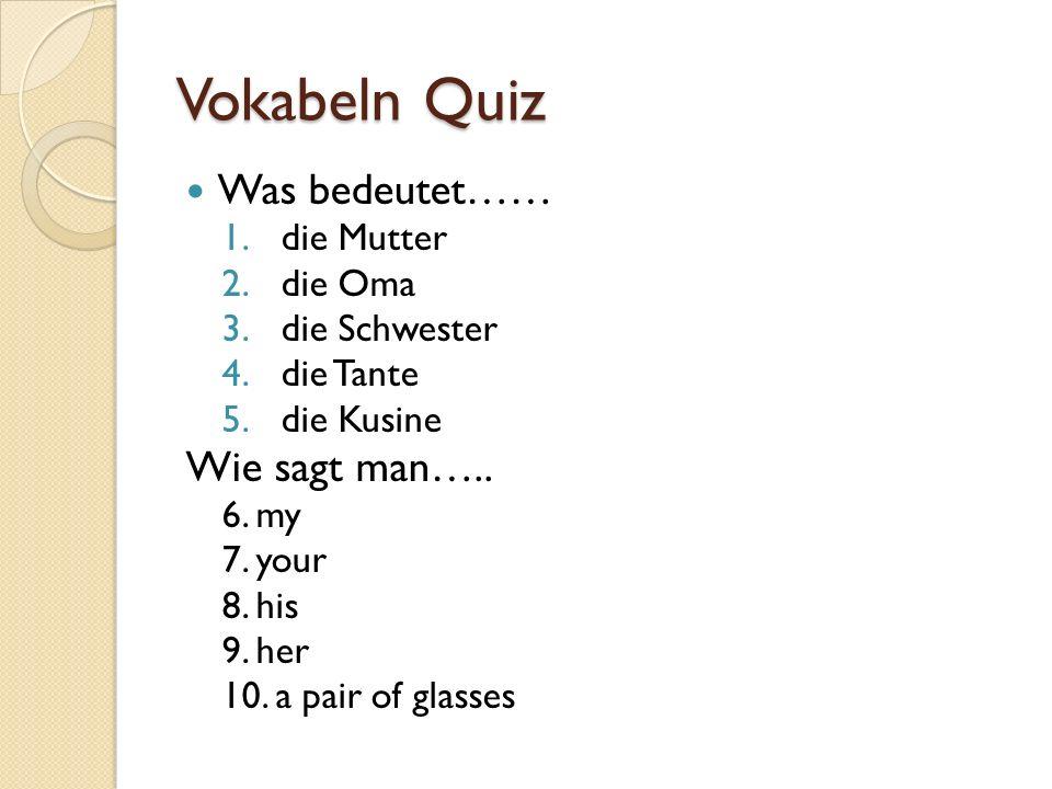 Vokabeln Quiz Was bedeutet…… 1.die Mutter 2.die Oma 3.die Schwester 4.die Tante 5.die Kusine Wie sagt man….. 6. my 7. your 8. his 9. her 10. a pair of