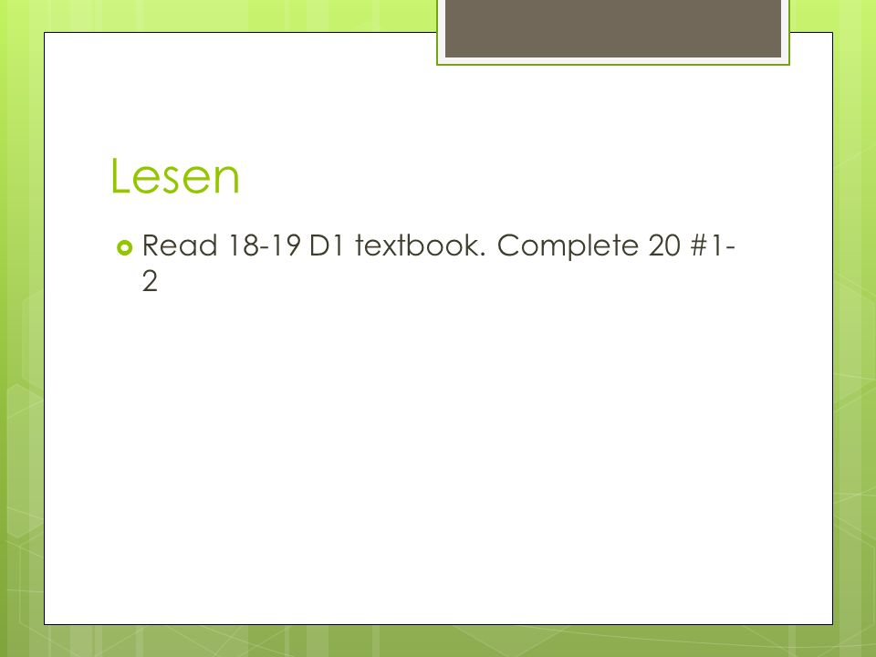 Lesen Read 18-19 D1 textbook. Complete 20 #1- 2
