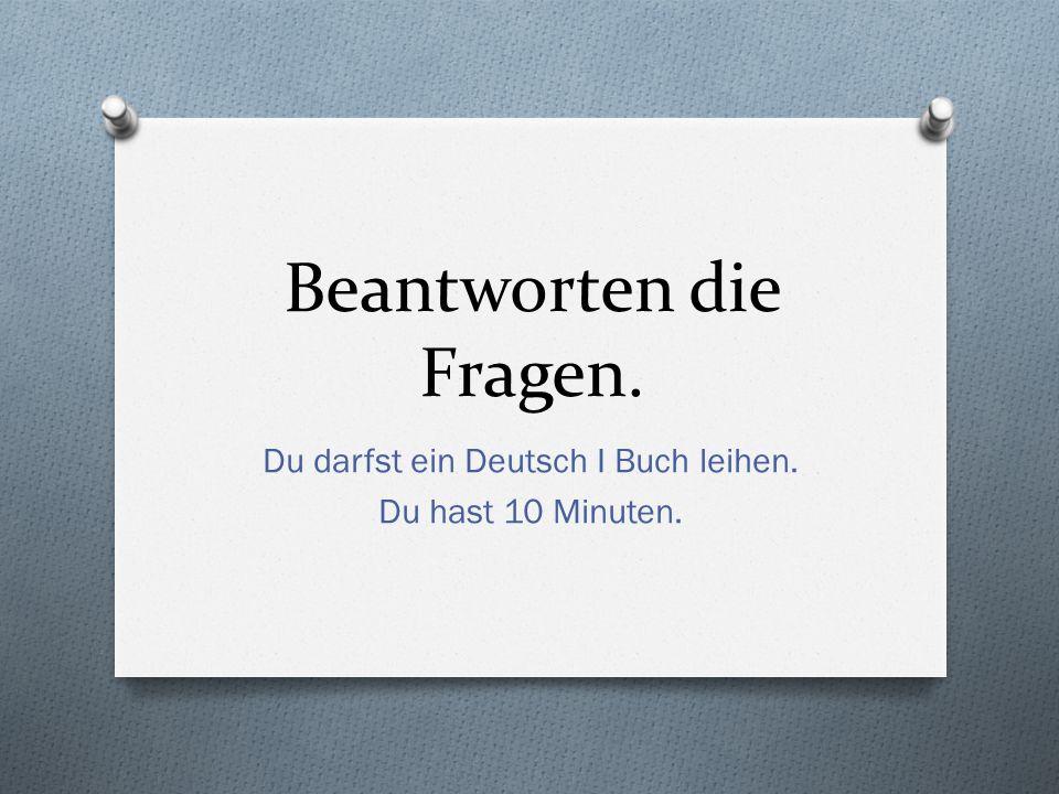 Beantworten die Fragen. Du darfst ein Deutsch I Buch leihen. Du hast 10 Minuten.