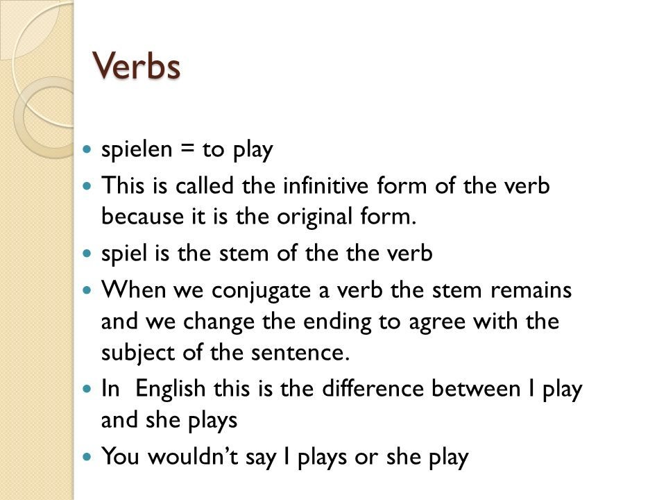 Verbs spielen = to play This is called the infinitive form of the verb because it is the original form. spiel is the stem of the the verb When we conj