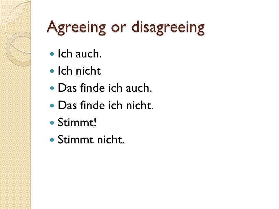 Agreeing or disagreeing Ich auch. Ich nicht Das finde ich auch. Das finde ich nicht. Stimmt! Stimmt nicht.