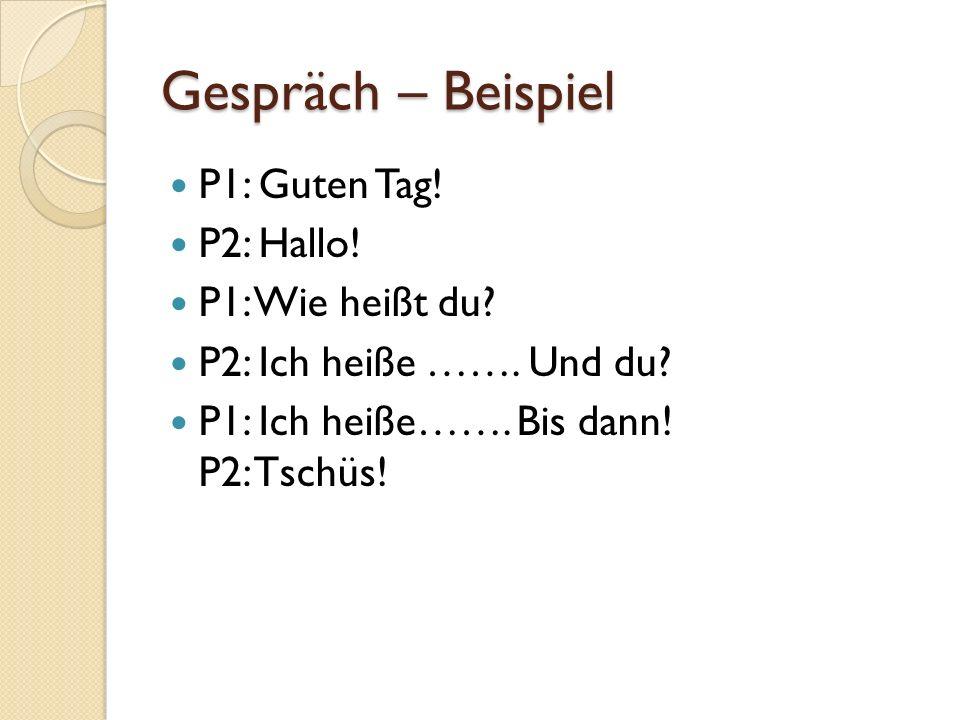 Gespräch – Beispiel P1: Guten Tag! P2: Hallo! P1: Wie heißt du? P2: Ich heiße ……. Und du? P1: Ich heiße……. Bis dann! P2: Tschüs!