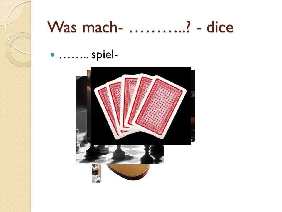Was mach- ……….. - dice …….. spiel-