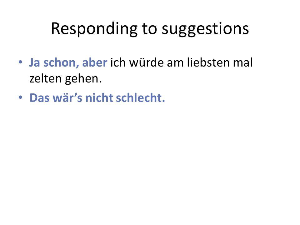 Responding to suggestions Ja schon, aber ich würde am liebsten mal zelten gehen.