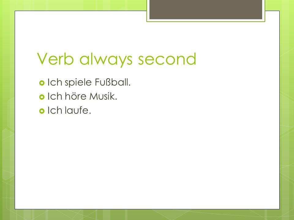 Verb always second Ich spiele Fußball. Ich höre Musik. Ich laufe.