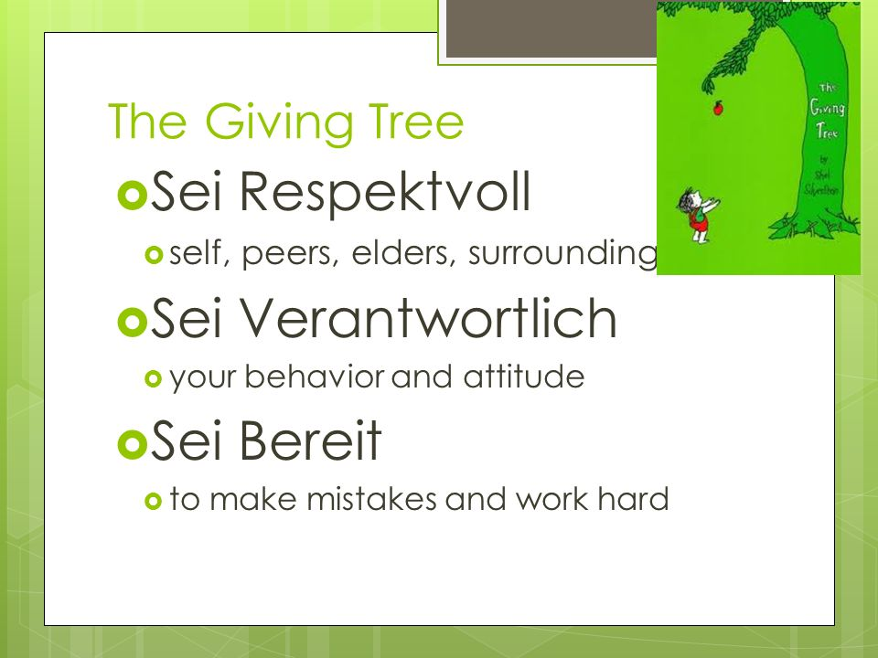 The Giving Tree Sei Respektvoll self, peers, elders, surroundings Sei Verantwortlich your behavior and attitude Sei Bereit to make mistakes and work hard