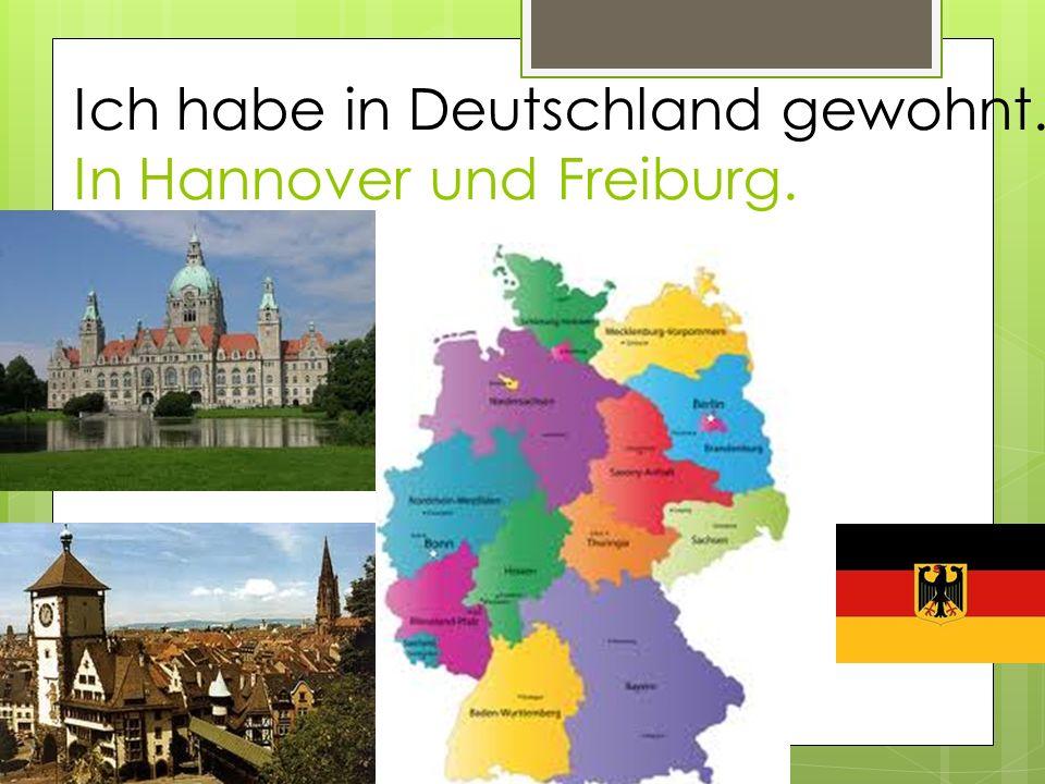 Ich habe in Deutschland gewohnt. In Hannover und Freiburg.