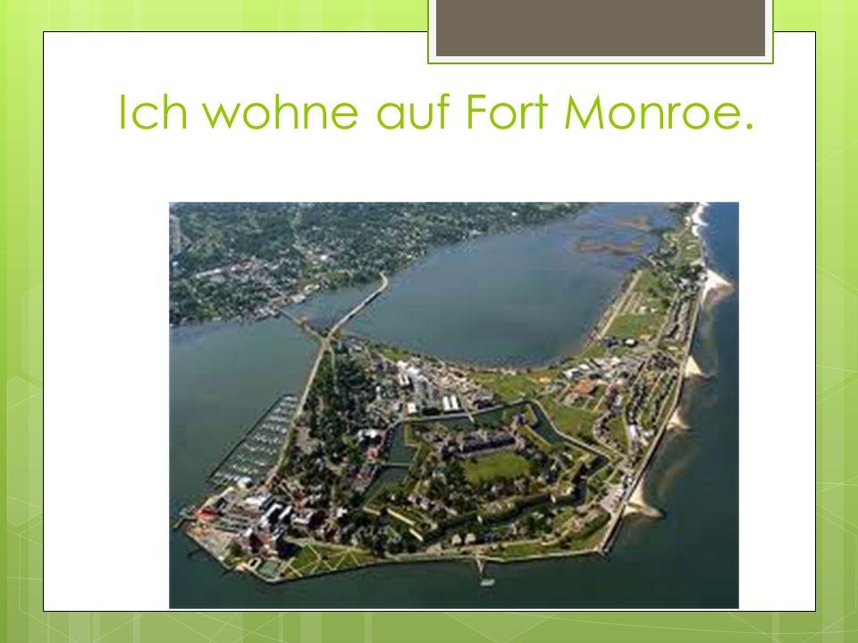 Ich wohne auf Fort Monroe.
