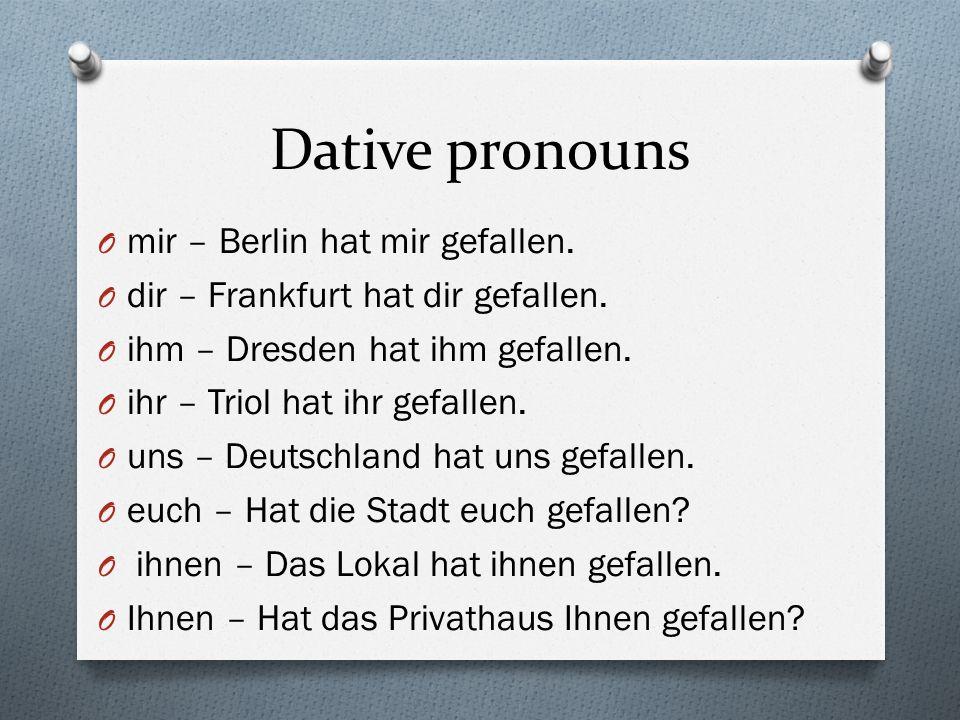 Dative pronouns O mir – Berlin hat mir gefallen. O dir – Frankfurt hat dir gefallen.