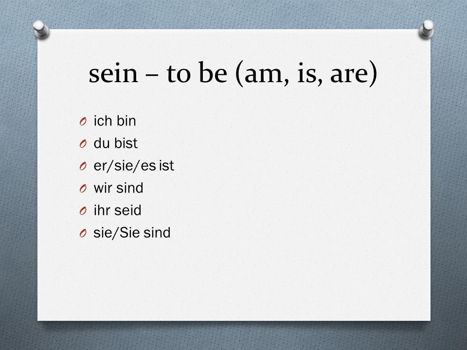 sein – to be (am, is, are) O ich bin O du bist O er/sie/es ist O wir sind O ihr seid O sie/Sie sind