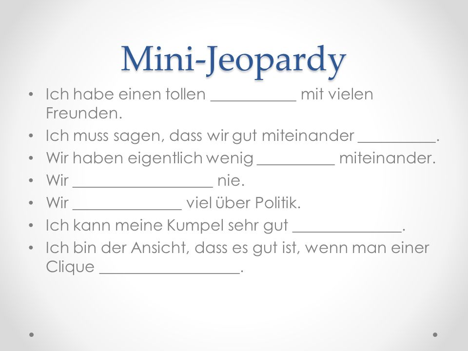 Mini-Jeopardy Ich habe einen tollen ___________ mit vielen Freunden. Ich muss sagen, dass wir gut miteinander __________. Wir haben eigentlich wenig _