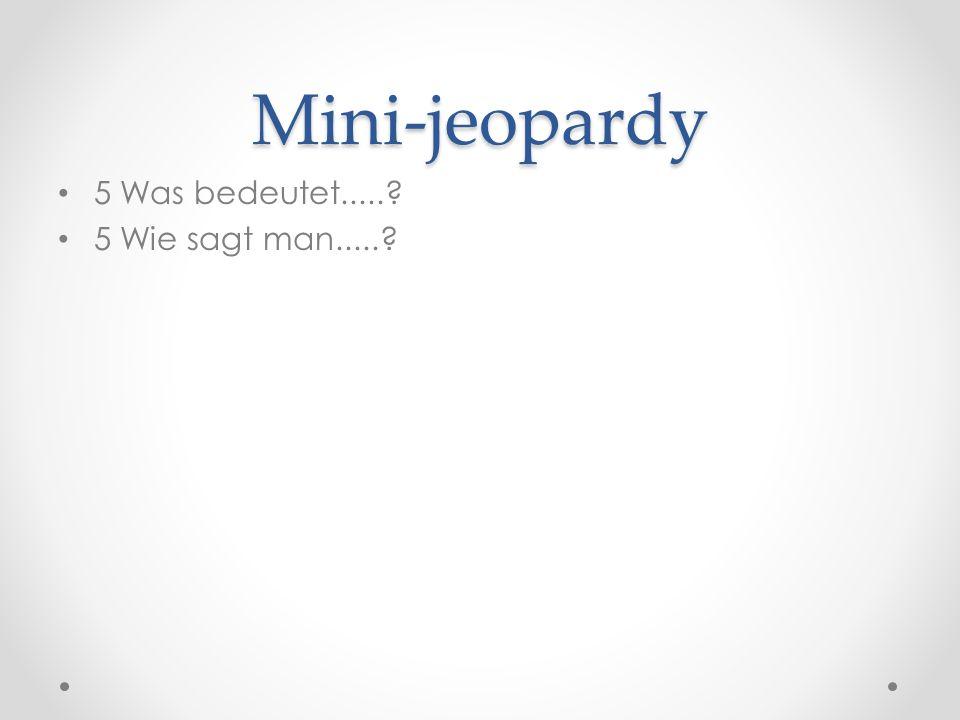 Mini-jeopardy 5 Was bedeutet.....? 5 Wie sagt man.....?