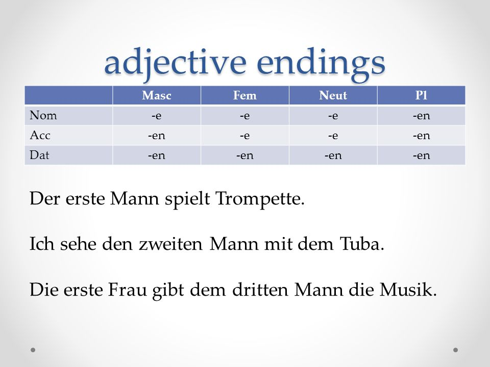 adjective endings MascFemNeutPl Nom-e -en Acc-en-e -en Dat-en Der erste Mann spielt Trompette. Ich sehe den zweiten Mann mit dem Tuba. Die erste Frau