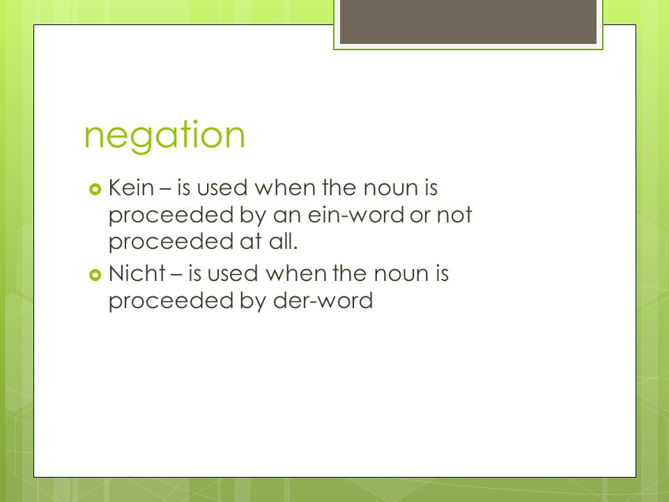 negation Kein – is used when the noun is proceeded by an ein-word or not proceeded at all.