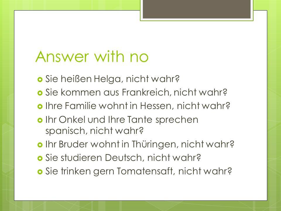Answer with no Sie heißen Helga, nicht wahr? Sie kommen aus Frankreich, nicht wahr? Ihre Familie wohnt in Hessen, nicht wahr? Ihr Onkel und Ihre Tante