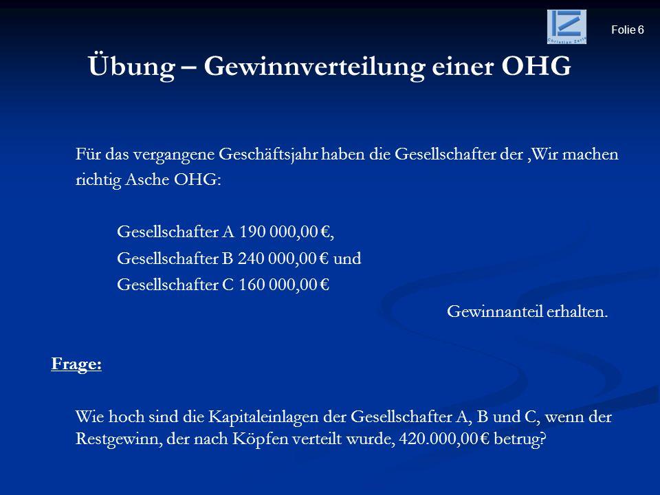 Folie 6 Übung – Gewinnverteilung einer OHG Für das vergangene Geschäftsjahr haben die Gesellschafter der Wir machen richtig Asche OHG: Gesellschafter