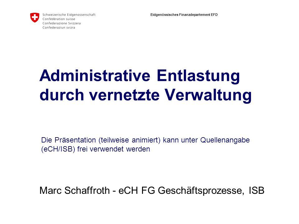 Eidgenössisches Finanzdepartement EFD Administrative Entlastung durch vernetzte Verwaltung Marc Schaffroth - eCH FG Geschäftsprozesse, ISB Die Präsentation (teilweise animiert) kann unter Quellenangabe (eCH/ISB) frei verwendet werden