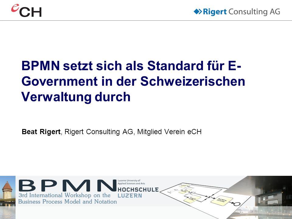 BPMN setzt sich als Standard für E- Government in der Schweizerischen Verwaltung durch Beat Rigert, Rigert Consulting AG, Mitglied Verein eCH