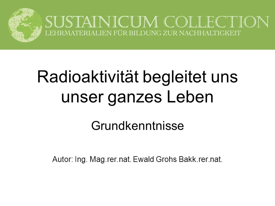 Radioaktivität begleitet uns unser ganzes Leben Grundkenntnisse Autor: Ing. Mag.rer.nat. Ewald Grohs Bakk.rer.nat.