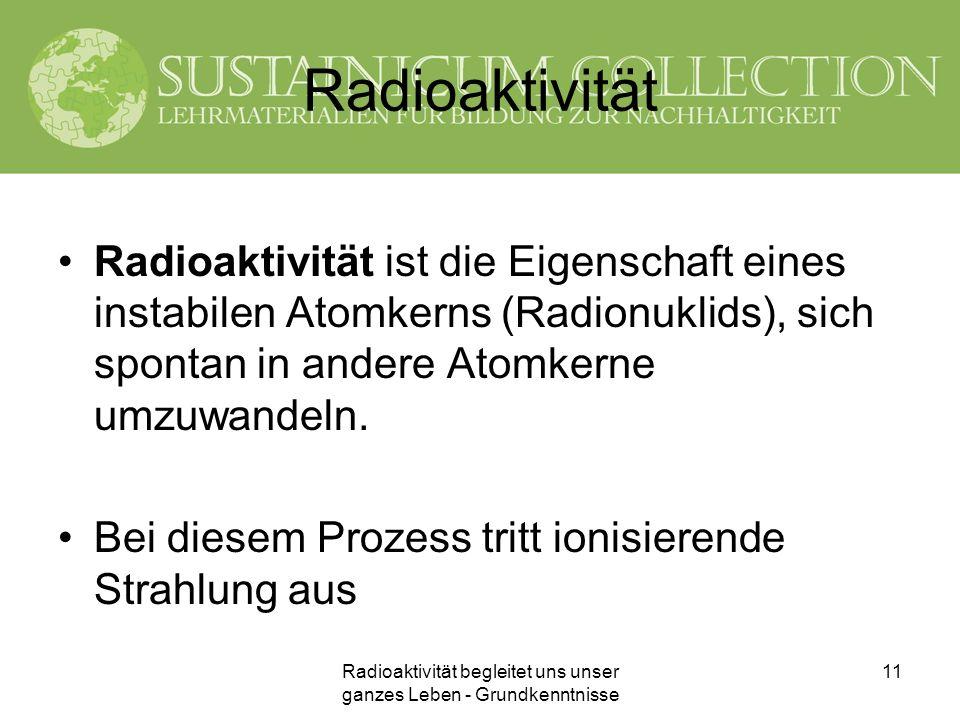 Radioaktivität begleitet uns unser ganzes Leben - Grundkenntnisse 11 Radioaktivität Radioaktivität ist die Eigenschaft eines instabilen Atomkerns (Rad