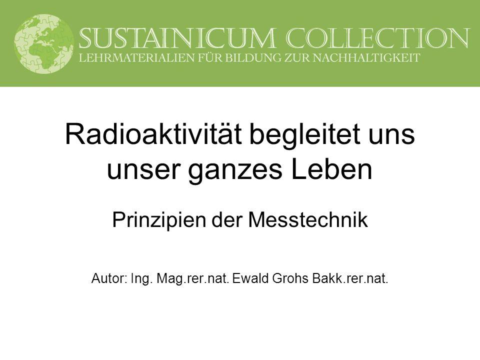 Radioaktivität begleitet uns unser ganzes Leben Prinzipien der Messtechnik Autor: Ing. Mag.rer.nat. Ewald Grohs Bakk.rer.nat.