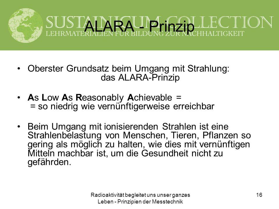 Radioaktivität begleitet uns unser ganzes Leben - Prinzipien der Messtechnik 16 ALARA - Prinzip Oberster Grundsatz beim Umgang mit Strahlung: das ALAR