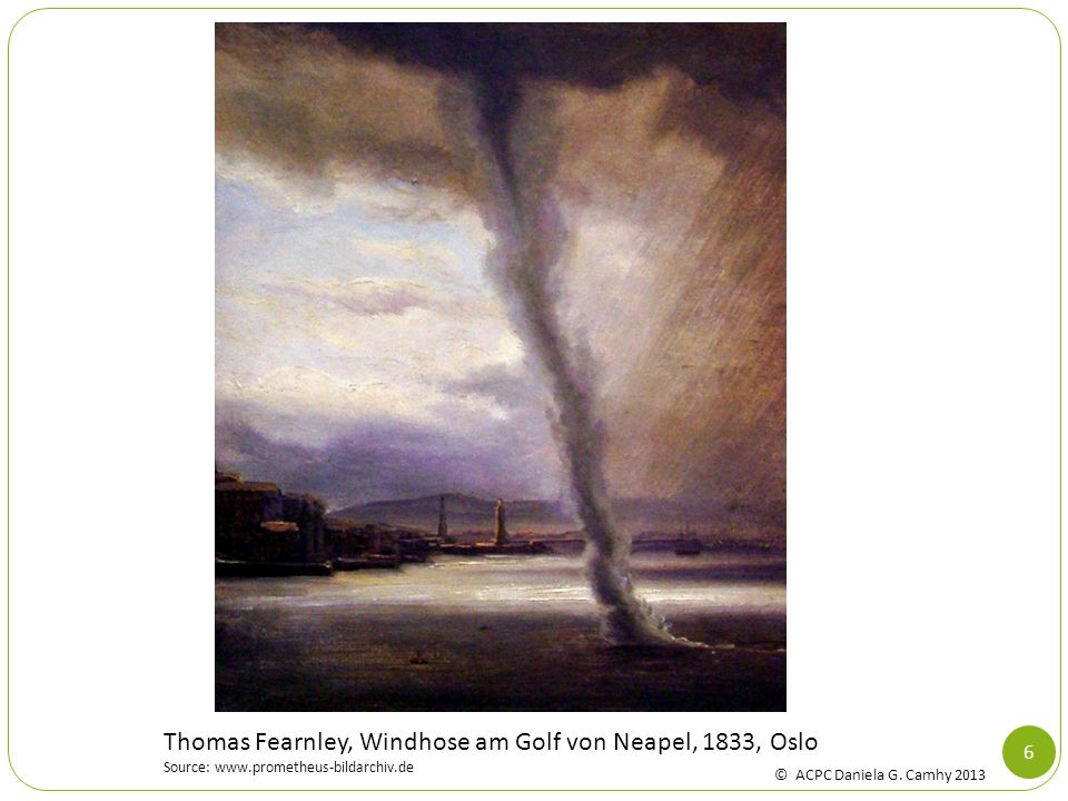 6 Thomas Fearnley, Windhose am Golf von Neapel, 1833, Oslo Source: www.prometheus-bildarchiv.de © ACPC Daniela G. Camhy 2013