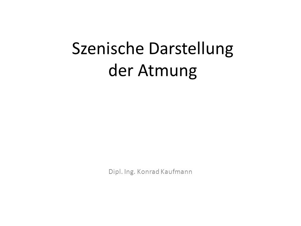 Szenische Darstellung der Atmung Dipl. Ing. Konrad Kaufmann