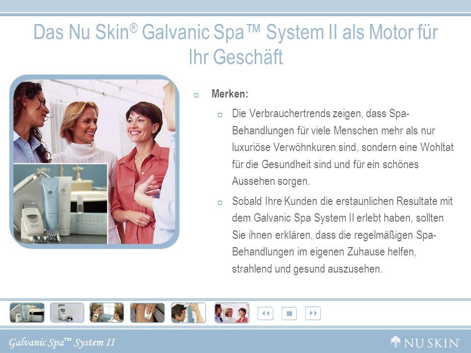 Galvanic Spa System II Das Nu Skin ® Galvanic Spa System II als Motor für Ihr Geschäft Merken: Die Verbrauchertrends zeigen, dass Spa- Behandlungen für viele Menschen mehr als nur luxuriöse Verwöhnkuren sind, sondern eine Wohltat für die Gesundheit sind und für ein schönes Aussehen sorgen.