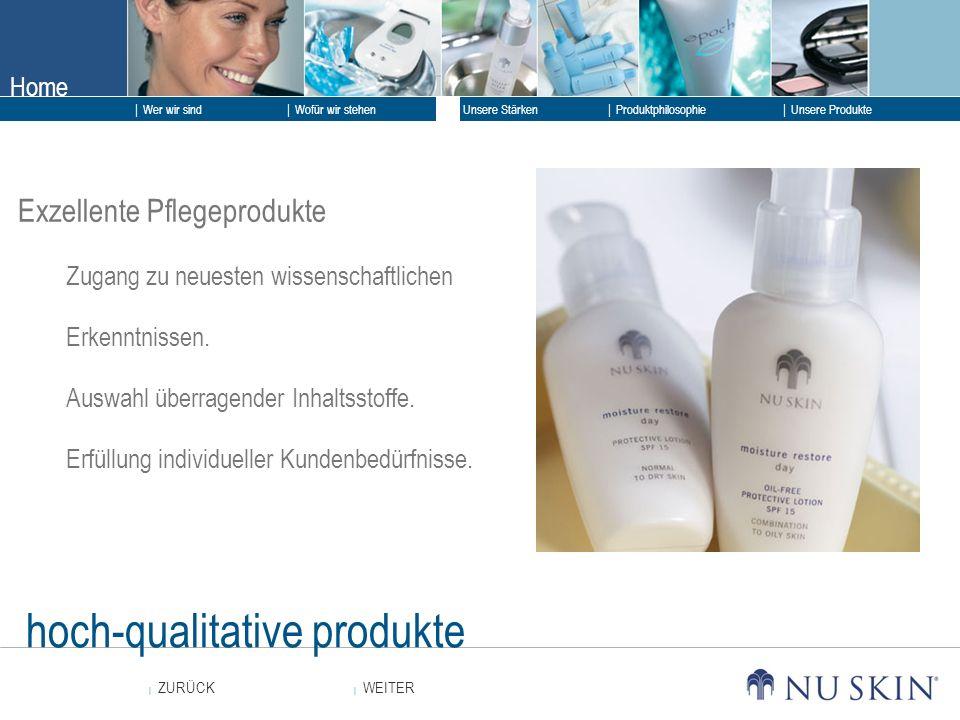 Home WEITER ZURÜCK Wer wir sind Unsere Stärken Produktphilosophie Unsere Produkte Wofür wir stehen hoch-qualitative produkte Exzellente Pflegeprodukte Zugang zu neuesten wissenschaftlichen Erkenntnissen.