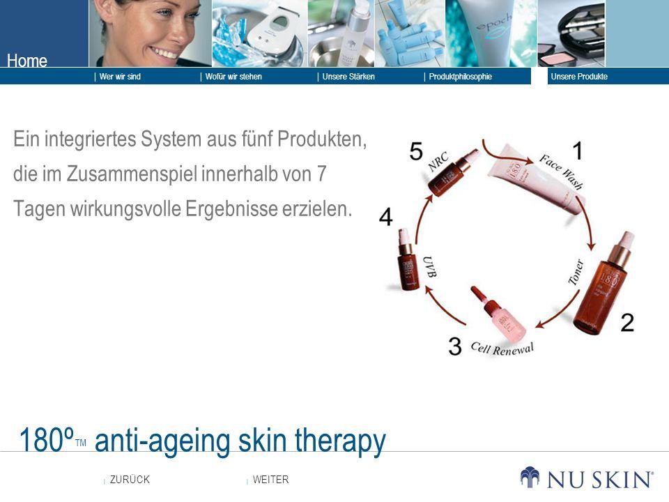 Home WEITER ZURÜCK Wer wir sind Unsere Stärken Produktphilosophie Unsere Produkte Wofür wir stehen 180º anti-ageing skin therapy Ein integriertes System aus fünf Produkten, die im Zusammenspiel innerhalb von 7 Tagen wirkungsvolle Ergebnisse erzielen.