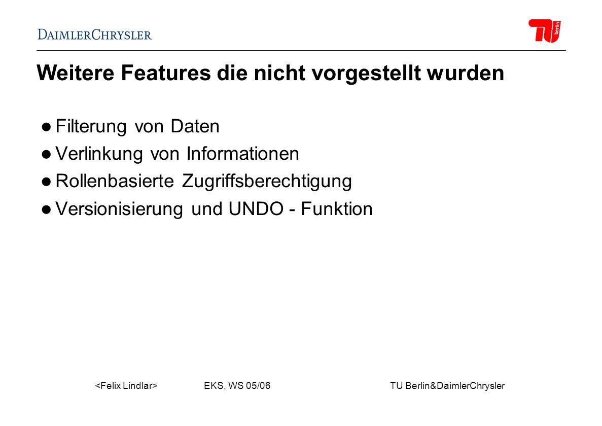 EKS, WS 05/06 TU Berlin&DaimlerChrysler Weitere Features die nicht vorgestellt wurden Filterung von Daten Verlinkung von Informationen Rollenbasierte Zugriffsberechtigung Versionisierung und UNDO - Funktion