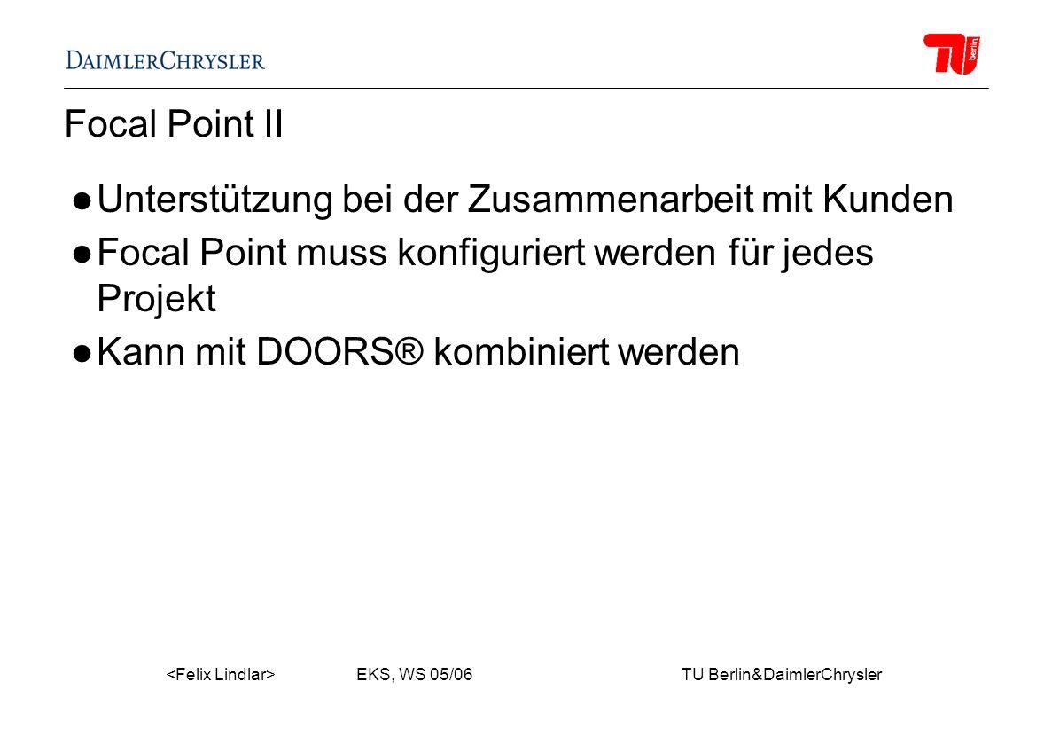 EKS, WS 05/06 TU Berlin&DaimlerChrysler Focal Point II Unterstützung bei der Zusammenarbeit mit Kunden Focal Point muss konfiguriert werden für jedes Projekt Kann mit DOORS® kombiniert werden